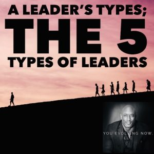 You Evolving Now dicusses A Leader's Type; The 5 Types of leaders in one of their past podcasts.